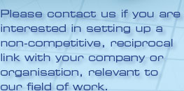 Please contact us if you are interested in setting up a non-competitive, reciprocal link with your company or organisation, relevant to our field of work.